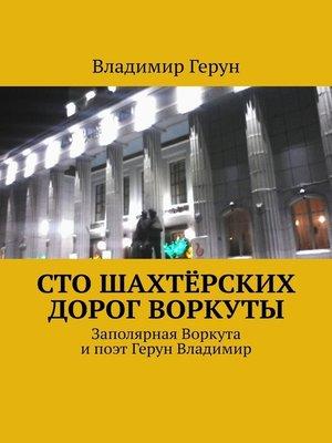 cover image of Сто шахтёрских дорог Воркуты. Заполярная Воркута ипоэт Герун Владимир