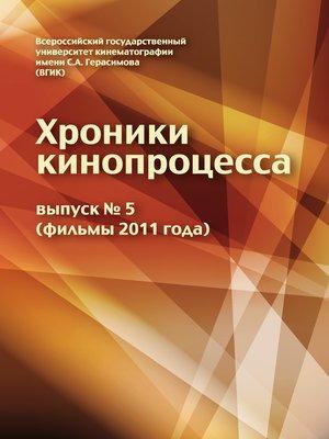 cover image of Хроники кинопроцесса. Выпуск № 5 (фильмы 2011 года)