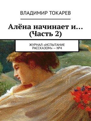 cover image of Алёна начинает и... (Часть 2). Журнал «Испытание рассказом»–№4