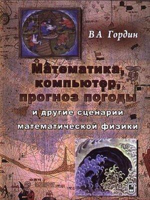 cover image of Математика, компьютер, прогноз погоды и другие сценарии математической физики