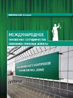 cover image of Международное таможенное сотрудничество. Экономико-правовые аспекты. Коллективная монография