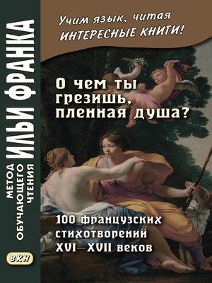 cover image of «О чем ты грезишь, пленная душа?» 100 французских стихотворений XVI–XVII веков