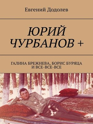 cover image of Юрий Чурбанов +. Галина Брежнева, Борис Буряца и все-все-все