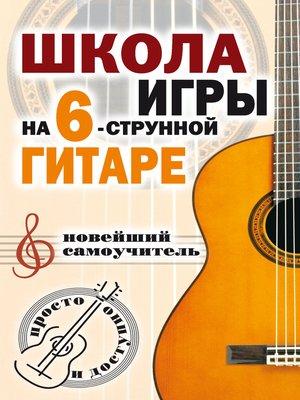 cover image of Школа игры на шестиструнной гитаре. Новейший самоучитель. Просто и доступно