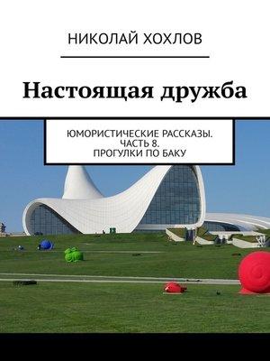 cover image of Настоящая дружба. Юмористические рассказы. Часть8. Прогулки поБаку