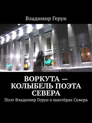 cover image of Воркута– колыбель поэта Севера. Поэт Владимир Герун ошахтёрах Севера