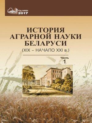 cover image of История аграрной науки Беларуси (XIX – начало XXI в.). Часть 1