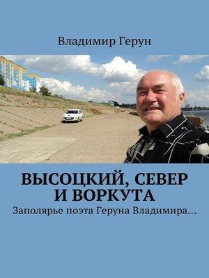 cover image of Высоцкий, Север иВоркута. Заполярье поэта Геруна Владимира...