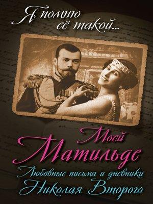 cover image of Моей Матильде. Любовные письма и дневники Николая Второго