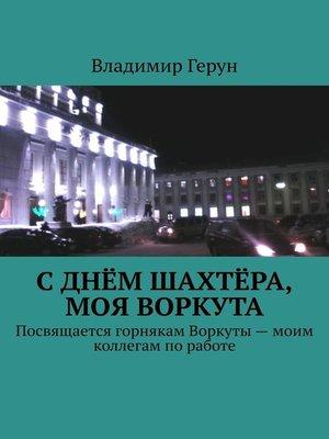 cover image of СДнём шахтёра, моя Воркута. Посвящается горнякам Воркуты– моим коллегам поработе