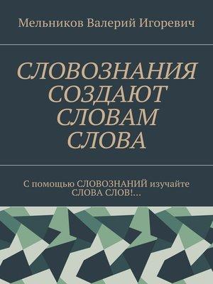 cover image of СЛОВОЗНАНИЯ СОЗДАЮТ СЛОВАМ СЛОВА. C помощью СЛОВОЗНАНИЙ изучайте СЛОВА СЛОВ!...