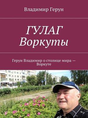 cover image of ГУЛАГ Воркуты. Герун Владимир остолице мира– Воркуте