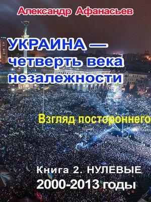 cover image of Украина – четверть века незалежности. Взгляд постороннего. Книга 2. Нулевые. 2000 – 2013