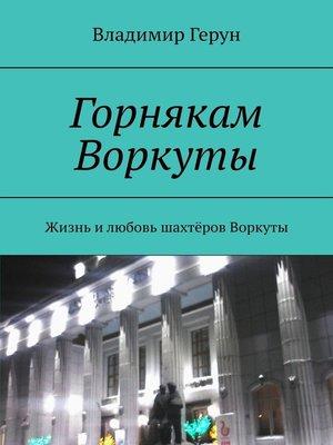 cover image of Горнякам Воркуты. Жизнь илюбовь шахтёров Воркуты