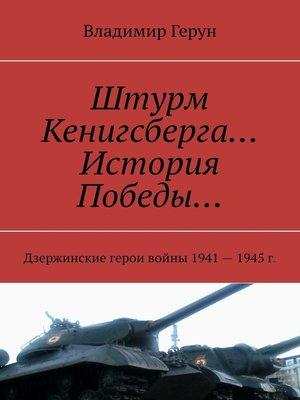 cover image of Штурм Кенигсберга... История Победы... Дзержинские герои войны 1941—1945г.
