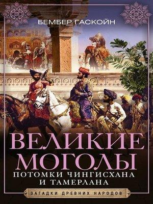 cover image of Великие Моголы. Потомки Чингисхана и Тамерлана