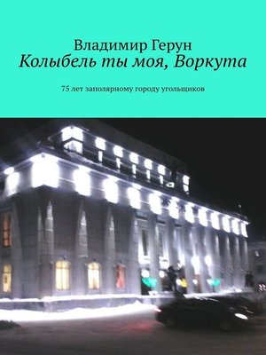 cover image of Колыбель ты моя, Воркута. 75лет заполярному городу угольщиков
