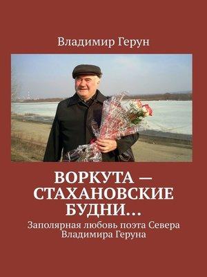 cover image of Воркута– стахановские будни... Заполярная любовь поэта Севера Владимира Геруна