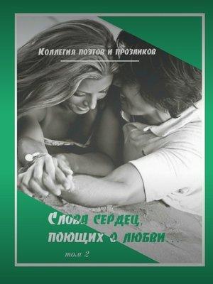 cover image of Коллегия поэтов и прозаиков. Слова сердец, поющих о любви. Том 2