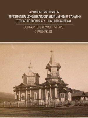 cover image of Архивные материалы по истории Русской Православной Церкви о. Сахалин (вторая половина ХIХ – начало ХХ века)