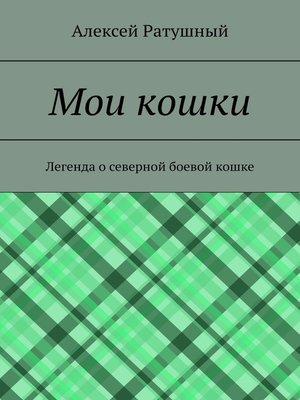 cover image of Мои кошки. Легенда о северной боевой кошке
