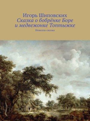 cover image of Сказка о бобрёнке Боре и медвежонке Топтыжке. Новелла-сказка