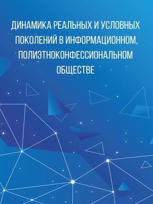 cover image of Динамика реальных и условных поколений в информационном, полиэтноконфессиональном обществе