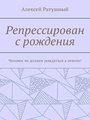 cover image of Репрессирован срождения. Человек недолжен рождаться вневоле!