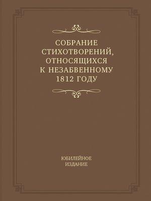 cover image of Собрание стихотворений, относящихся к незабвенному 1812 году. Юбилейное издание