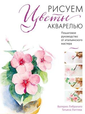 cover image of Рисуем цветы акварелью. Пошаговое руководство от итальянского мастера
