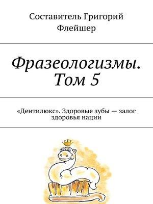 cover image of Фразеологизмы. Том 5. «Дентилюкс». Здоровые зубы– залог здоровья нации