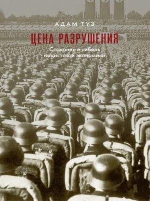 cover image of Цена разрушения. Создание и гибель нацистской экономики