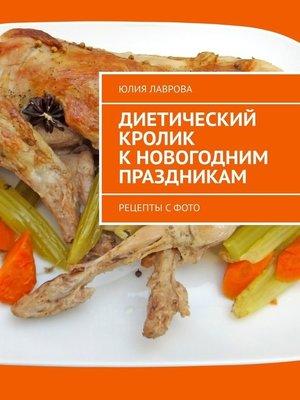 cover image of Диетический кролик кновогодним праздникам. Рецепты с фото