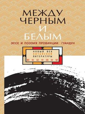 cover image of Между черным и белым. Эссе и поэзия провинции Гуандун (сборник)