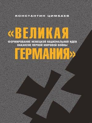 cover image of «Великая Германия». Формирование немецкой национальной идеи накануне Первой мировой войны