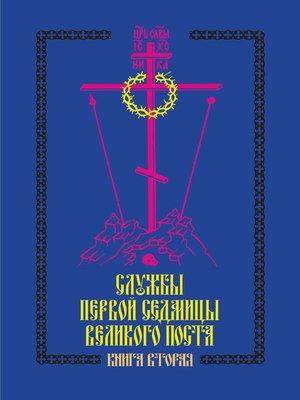 cover image of Службы первой седмицы Великого поста. Книга вторая