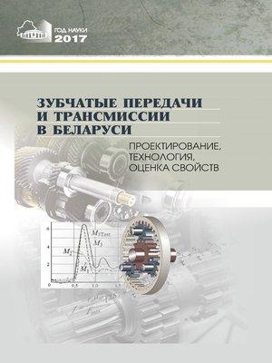 cover image of Зубчатые передачи и трансмиссии в Беларуси. Проектирование, технология, оценка свойств