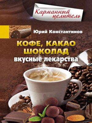 cover image of Кофе, какао, шоколад. Вкусные лекарства
