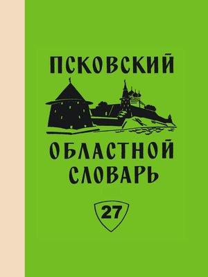 cover image of Псковский областной словарь с историческими данными. Выпуск 27