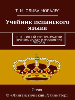 cover image of Учебник испанского языка. Интенсивный курс грамматики (времена, залоги инаклонения глагола)