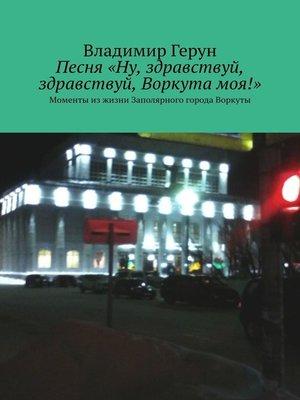 cover image of Песня«Ну, здравствуй, здравствуй, Воркутамоя!». Моменты изжизни Заполярного города Воркуты
