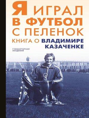 cover image of Я играл в футбол с пеленок. Книга о Владимире Казаченке
