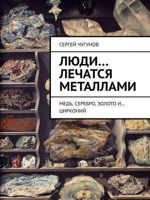 cover image of Люди... лечатся металлами. Медь, серебро, золото и... цирконий