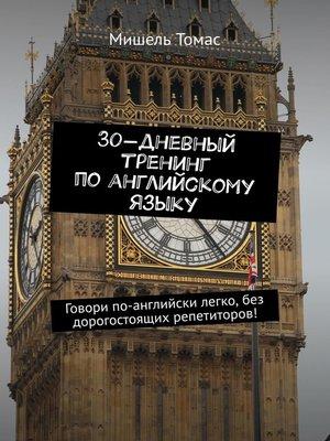 cover image of 30-дневный тренинг поанглийскому языку. Говори по-английски легко, без дорогостоящих репетиторов!