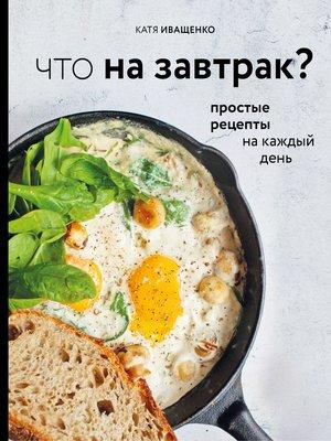 cover image of Что на завтрак? Простые рецепты на каждый день