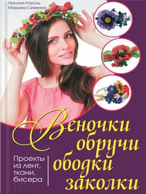 cover image of Веночки, обручи, ободки, заколки. Проекты из лент, ткани, бисера