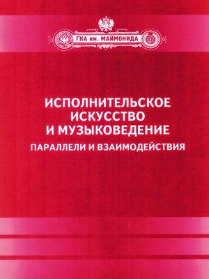 cover image of Исполнительское искусство и музыковедение. Параллели и взаимодействия. Сборник статей по материалам Международной научной конференции 6-9 апреля 2009 года