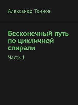 cover image of Бесконечный путь поцикличной спирали. Часть1