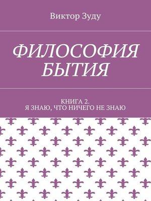 cover image of Философия бытия. Книга 2. Я знаю, что ничего не знаю
