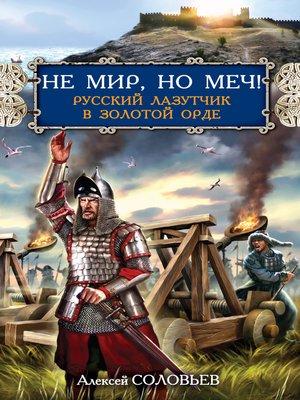cover image of Не мир, но меч! Русский лазутчик в Золотой Орде